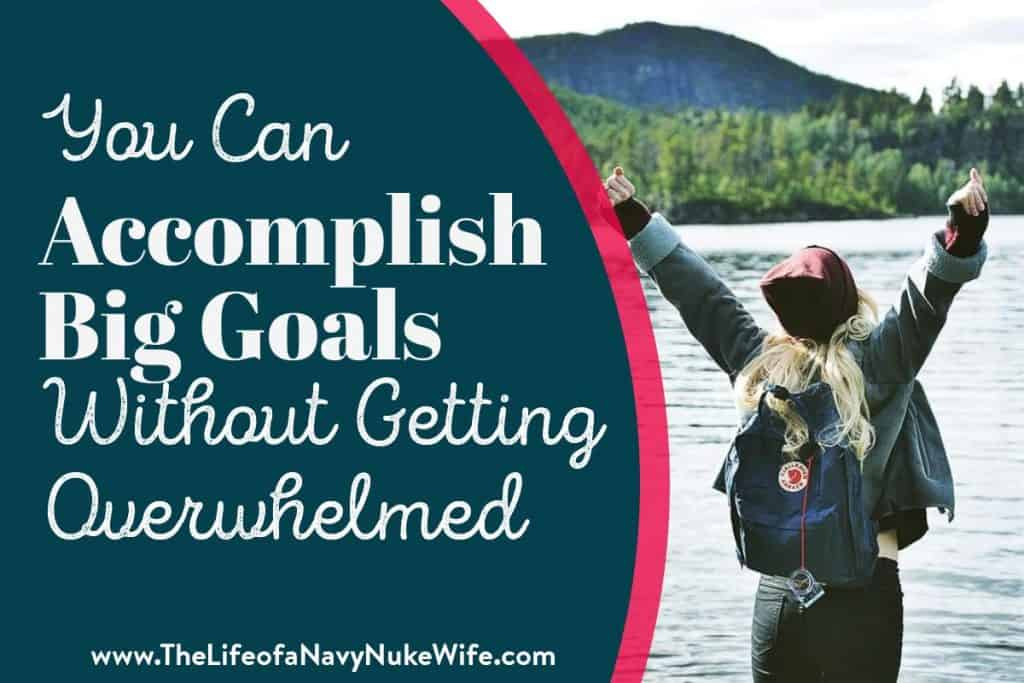 you can accomplish big goals without getting overwhelmed